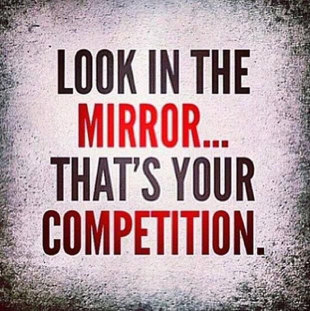 Look in the mirror... that's your competition. - Sayings