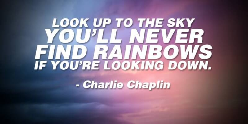 Loo quote Look up to the sky. You'll never find rainbows if you're looking down.