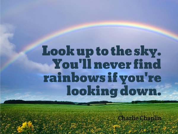 Look up to the sky. You'll never find rainbows If you're looking down. - Charlie Chaplin