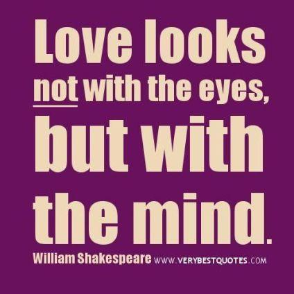 Love looks not with the eyes, but with the mind. - William Shakespeare