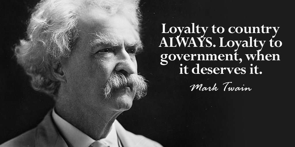 Loyalty to the country always. Loyalty to government, when it deserves it. - Mark Twain