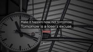 Excusing quote Make it happen now, not tomorrow. Tomorrow is a loser's excuse.