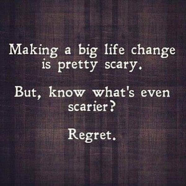 Making changes quote Making a big life change is pretty scary. But, know what's even scarier? Regret.