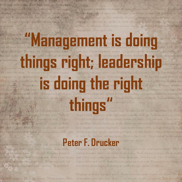 Manage quote Management is doing things right; Leadership is doing the right things.
