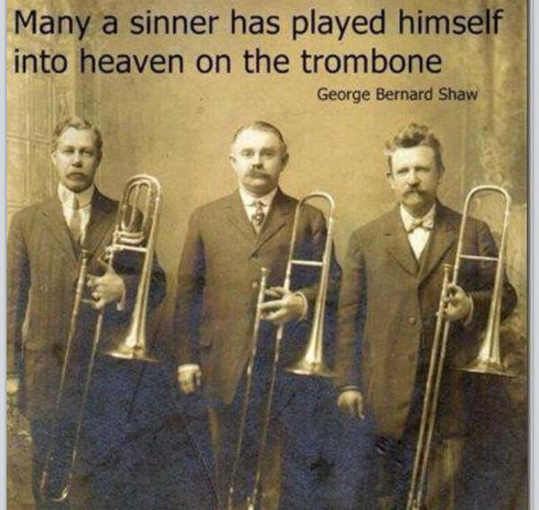 Many a sinner has played himself into heaven on the trombone. - George Bernard Shaw