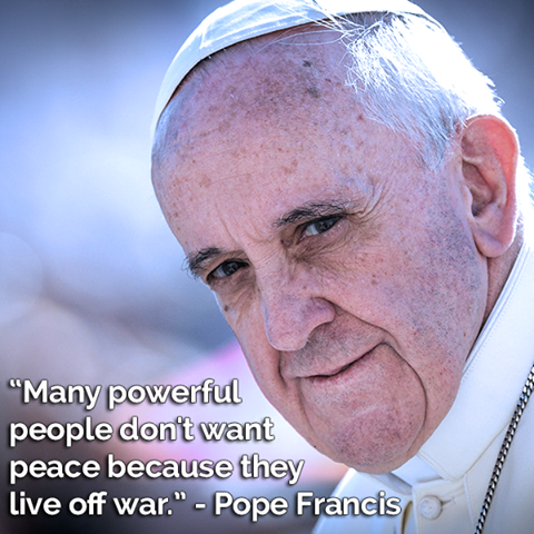 Pope Francis quote Many powerful people don't want peace because they live off war.