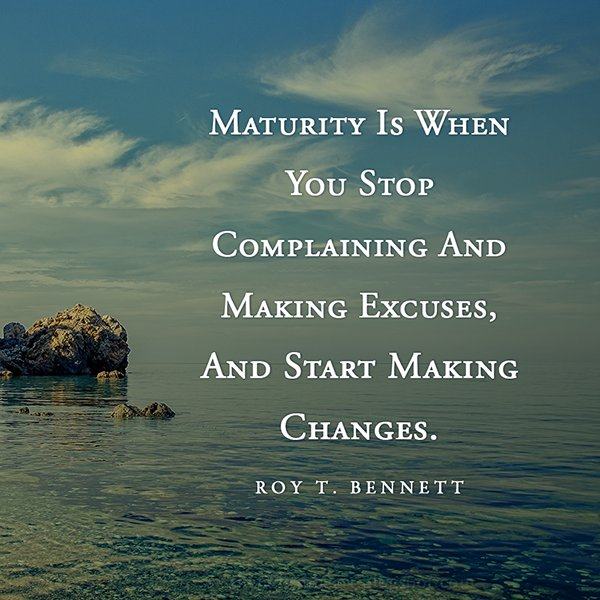 Maturity is when you stop complaining and making excuses, and start making changes. - Roy Bennett