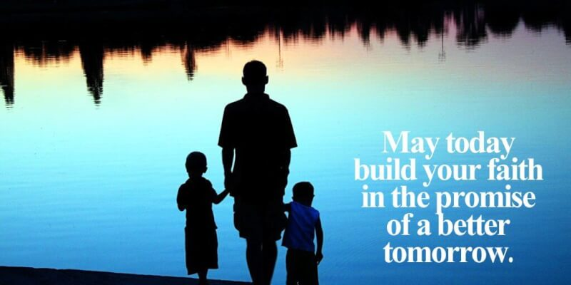 Encouragement quote May today build your faith in the promise of a better tomorrow.