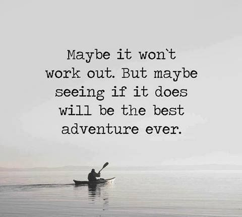 Maybe it won't work out. But maybe seeing if it does will be the best adventure ever. - Sayings