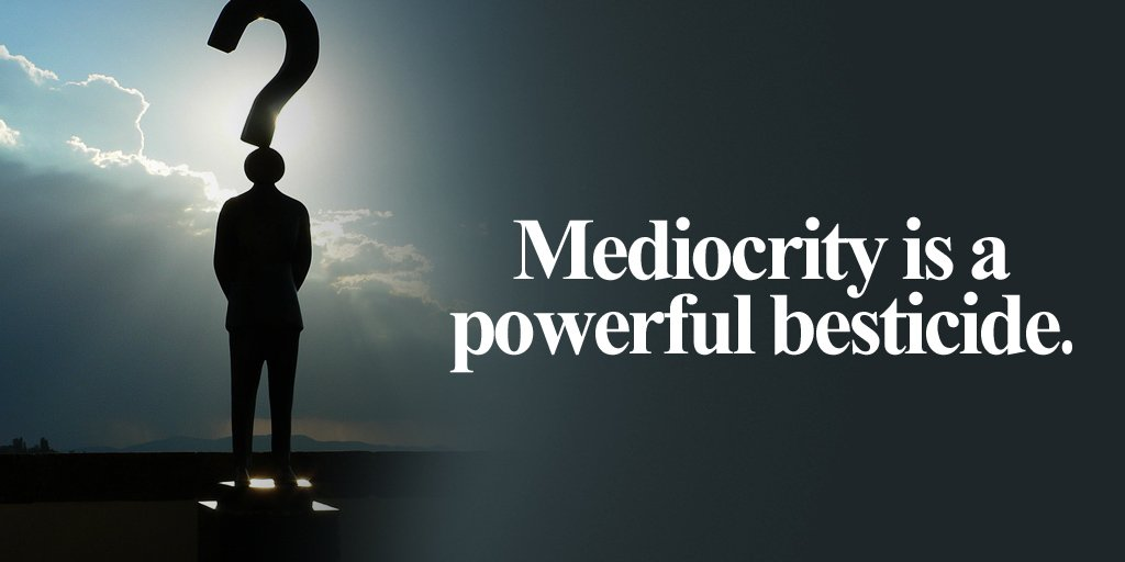 Mediocrity quote Mediocrity is a powerful besticide.