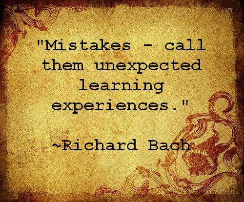 Mistakes - call them unexpected learning experiences. - Richard Bach