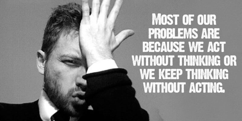 King quote Most of our problems are because we act without thinking or we keep thinking wit