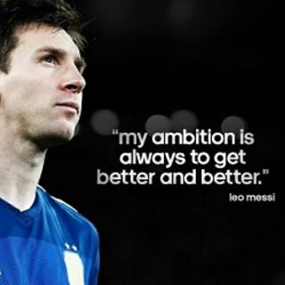 My ambition is always to get better and better. - Lionel Messi