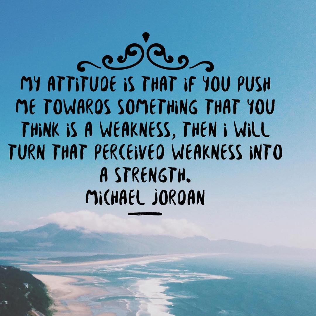 Pushing quote My attitude is that if you push me towards something that you think is a weaknes