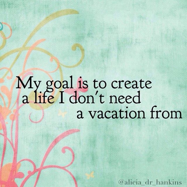 Sayings My Goal Is To Create A Life I Dont Need Vacation From