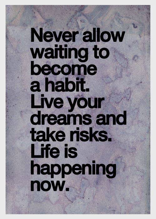Habits quote Never allow waiting to become a habit. Live your dreams and take risks. Life is