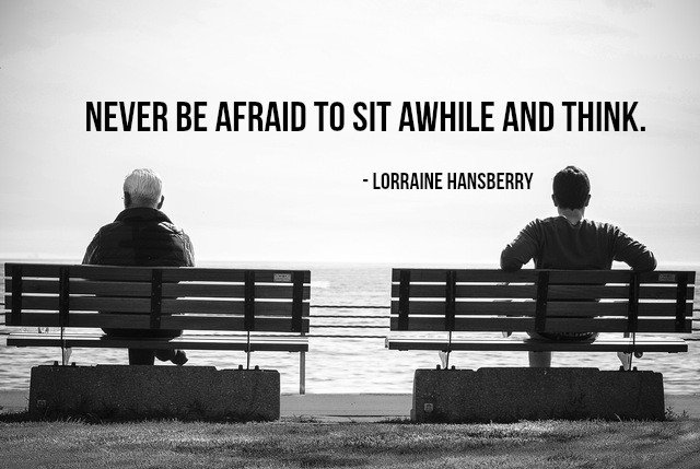 Never be afraid to sit awhile and think. - Lorraine Hansberry