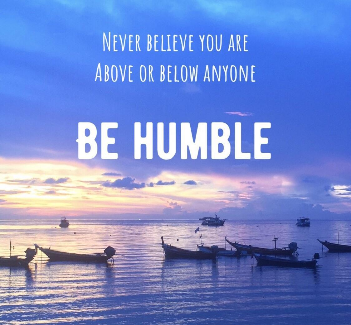 Humbles quote Never believe you are above or below anyone. Be humble.