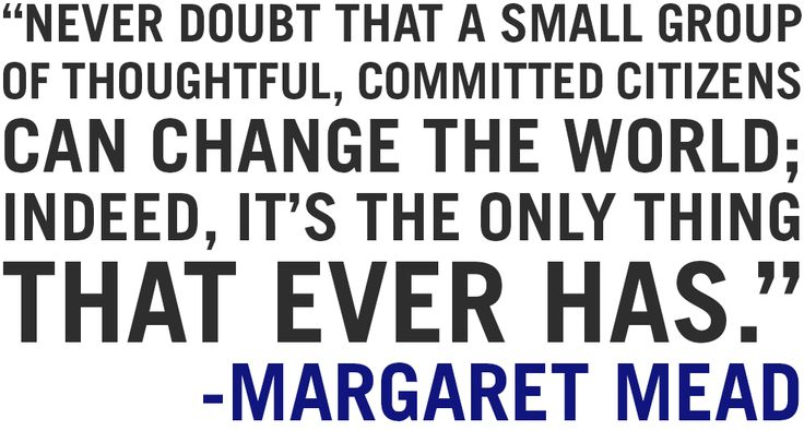 Never doubt a small group of thoughtful, committed citizens can change the world; indeed, it's the only thing that ever has. - Margaret Mead