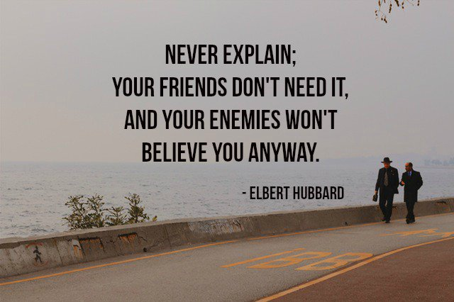 Elbert Hubbard quote Never explain; your friends don't need it, and your enemies won't believe you an