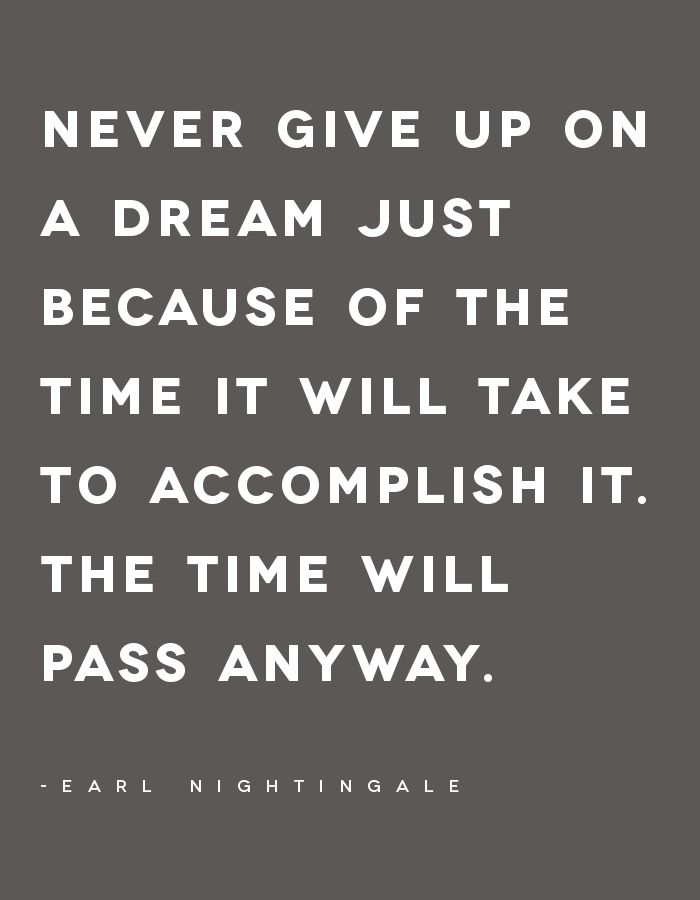 Never give up on a dream just because of the time it will take to accomplish it. The time will pass away. - Earl Nightingale