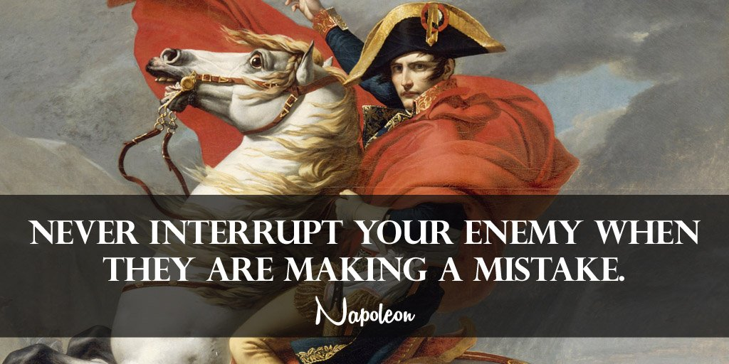 Napoleon Bonaparte quote Never interrupt your enemy when they are making a mistake.