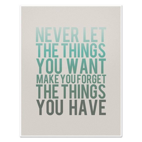 Doing what you want quote Never let the thing you want make you forget the things you have.