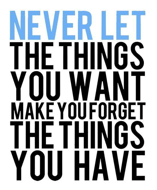 Never forget quote Never Let The Things You Want Make You Forget The Things You Have.