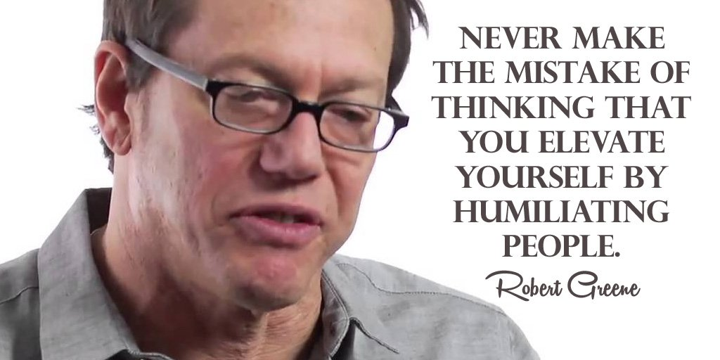 Robert Greene quote Never make the mistake of thinking that you elevate yourself by humiliating peop