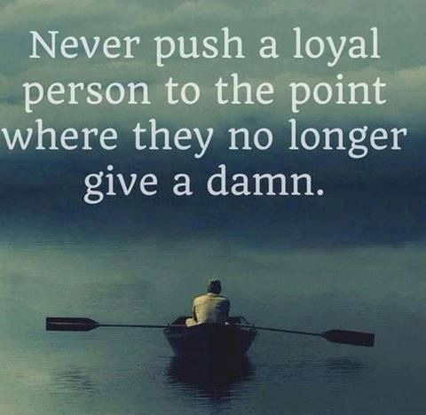 Longer quote Never push a loyal person to the point where they no longer give a damn.