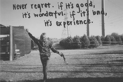 Wondering quote Never regret. If it's good it's wonderful. If it's bad, it's experience.