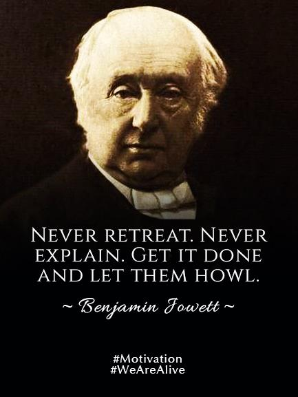 Explaining quote Never retreat. Never explain. Get it done and let them howl.