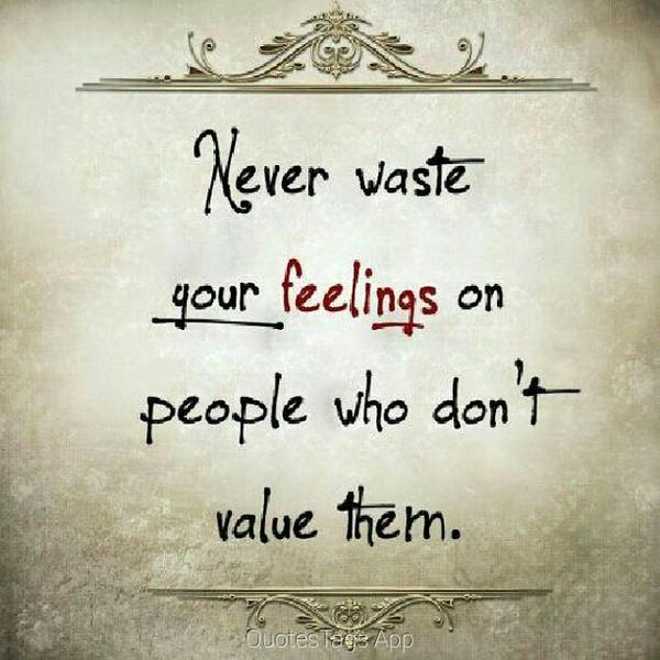 Never waste your feelings on people who don't value them. - Unknown
