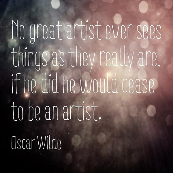 No great artist ever sees things as they really are. If he did he would cease to be an artist. - Oscar Wilde