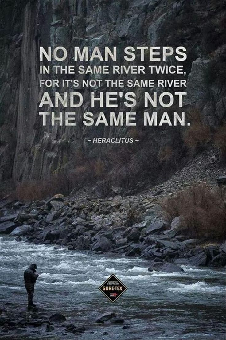 No man steps in the same river twice, for it's not the same river and he's not the same man. - Heraclitus