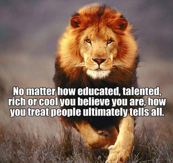 Adult education quote No matter how educated, talented, rich or cool you believe you are, how you trea