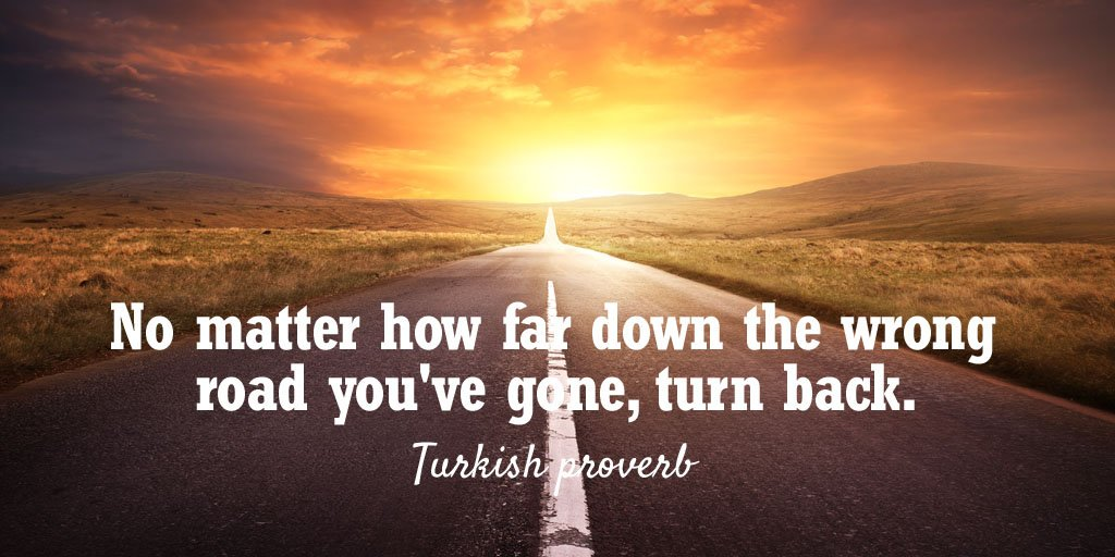 Turning quote No matter how far down the wrong road you've gone, turn back.