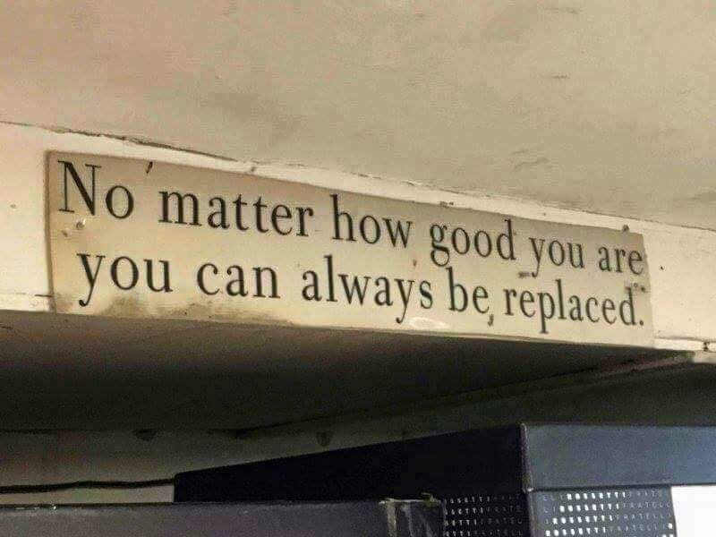 Always working quote No matter how good you are, you can always be replaced.