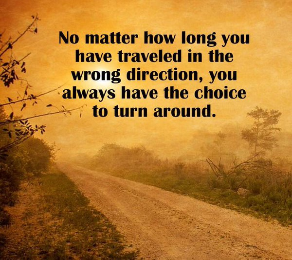 Turning quote No matter how long you have traveled in the wrong direction, you always have the