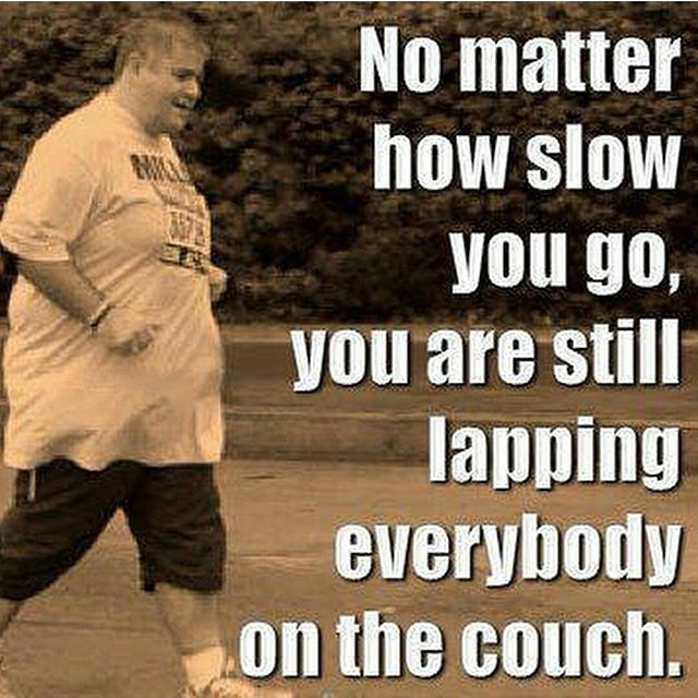 Winners quote No matter how slow you go, you are still lapping everybody on the couch.