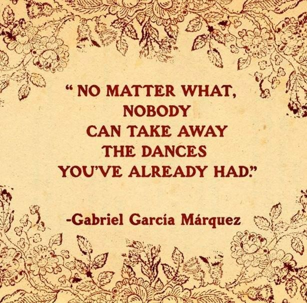 Gabriel Garcia Marquez quote No matter what, nobody can take away the dances you've already had.