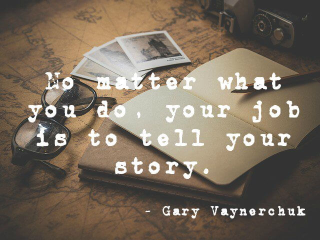 Do quote No matter what you do, your job is to tell your story.
