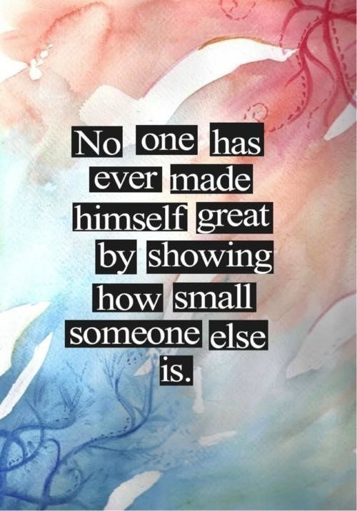 Great american quote No one has ever made himself great by showing how small someone else is.
