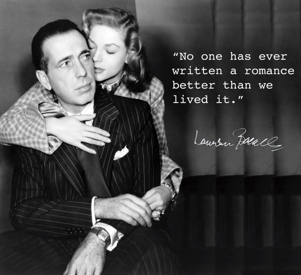 No one has ever written a romance better than we lived it. - Lauren Bacall