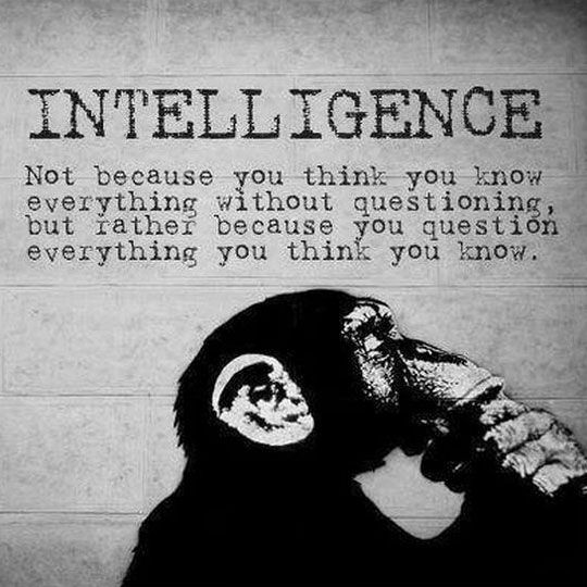 Intelligence quote Not because you think you know everything without questioning, but rather becaus