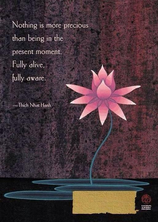 Existance quote Nothing is more precious than being in the present moment. Fully alive, fully aw