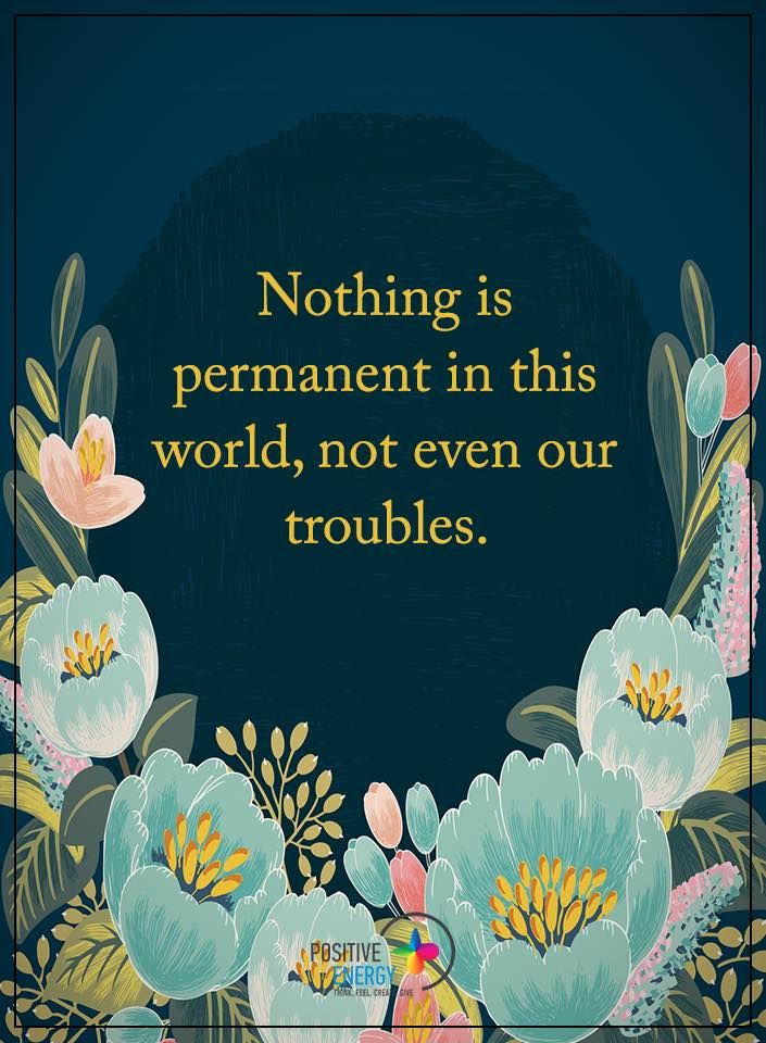 Nothing is permanent in this world, not even our troubles. - Charlie Chaplin