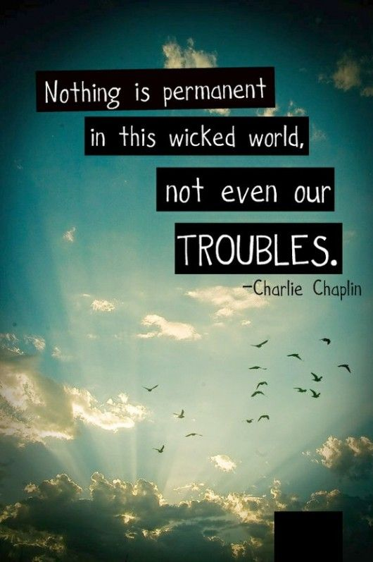 Nothing is permanent is this wicked world, not even our troubles. - Charlie Chaplin