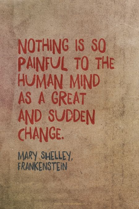 Nothing is so painful to the human mind as a great and sudden change. - Mary Shelley