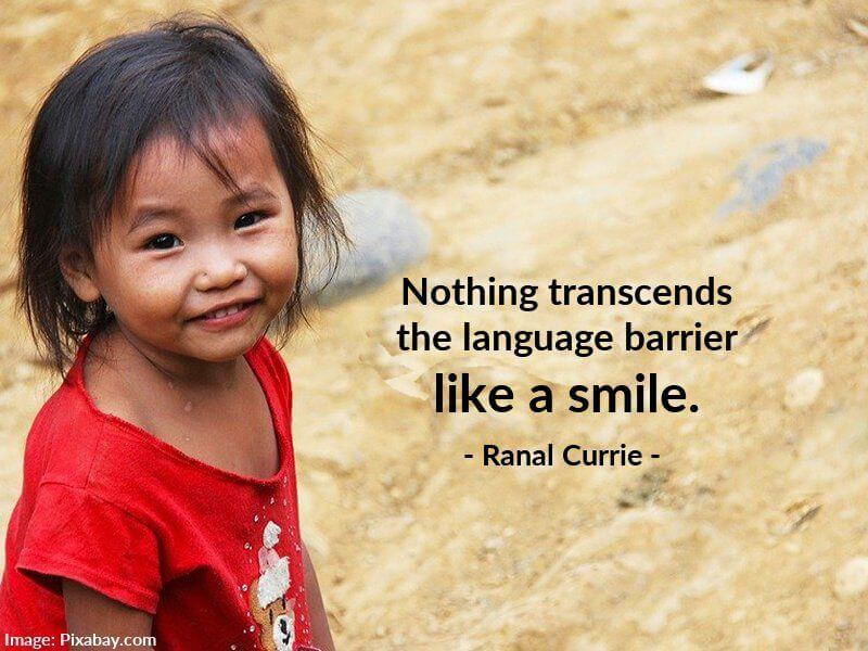 Ranal Currie quote Nothing transcends the language barrier like a smile.